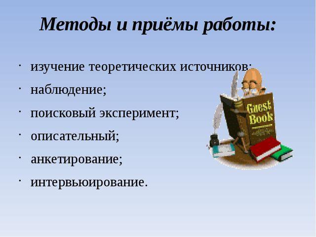 Методы и приёмы работы: изучение теоретических источников; наблюдение; поиско...