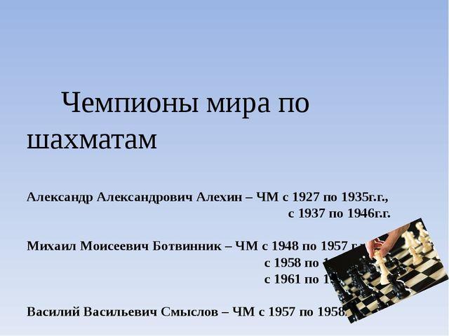 Чемпионы мира по шахматам Александр Александрович Алехин – ЧМ с 1927 по 1935...