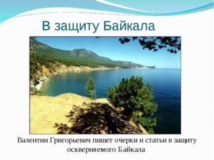 В защиту Байкала Валентин Григорьевич пишет очерки и статьи в защиту оскверня