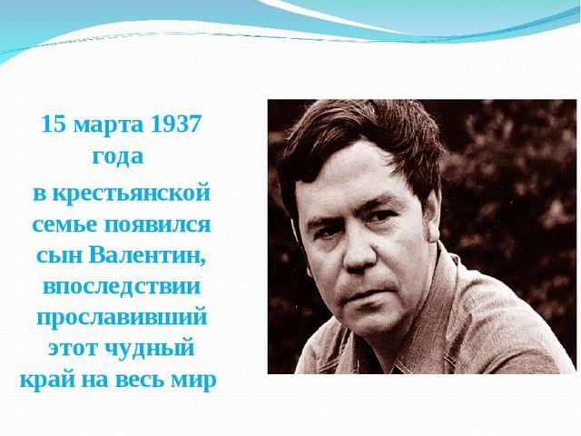 15 марта 1937 года в крестьянской семье появился сын Валентин, впоследствии п...