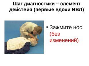 Шаг диагностики – элемент действия (первые вдохи ИВЛ) Зажмите нос (без измене