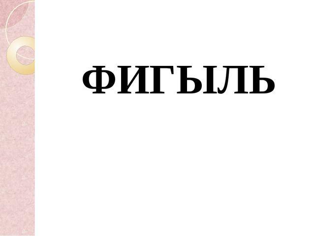 ФИГЫЛЬ
