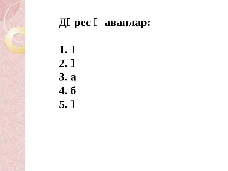 Дөрес җаваплар: 1. ә 2. ә 3. а 4. б 5. ә