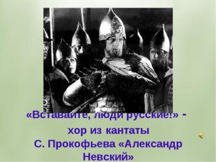«Вставайте, люди русские!» - хор из кантаты С. Прокофьева «Александр Невский»