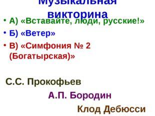 Музыкальная викторина А) «Вставайте, люди, русские!» Б) «Ветер» В) «Симфония