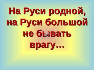 На Руси родной, на Руси большой не бывать врагу…
