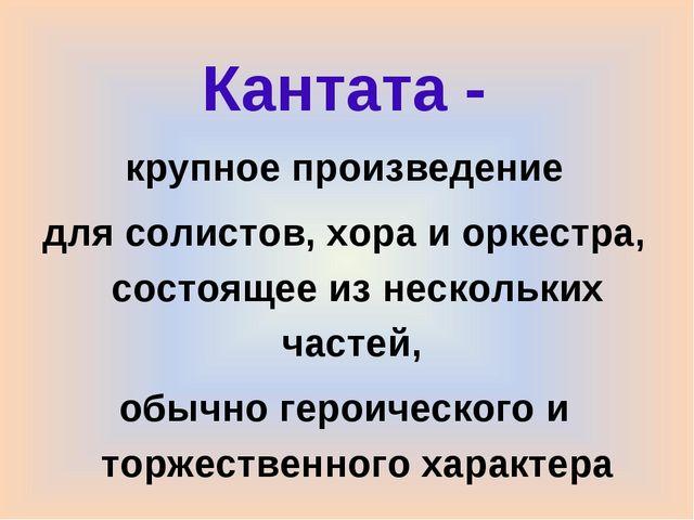 Кантата - крупное произведение для солистов, хора и оркестра, состоящее из не...