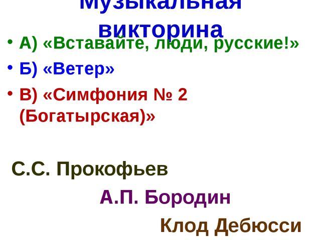 Музыкальная викторина А) «Вставайте, люди, русские!» Б) «Ветер» В) «Симфония...