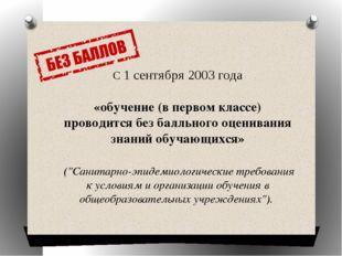 С 1 сентября 2003 года «обучение (в первом классе) проводится без балльного о