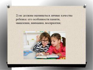 2)не должны оцениваться личные качества ребенка: его особенности памяти, мыш