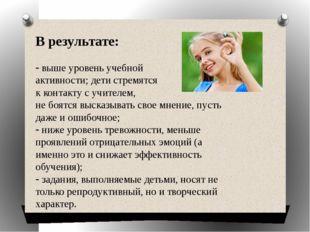 В результате: выше уровень учебной активности; дети стремятся к контакту с