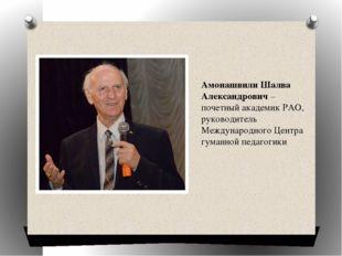 Амонашвили Шалва Александрович– почетный академик РАО, руководитель Междунар