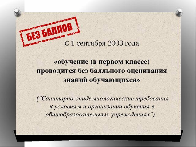 С 1 сентября 2003 года «обучение (в первом классе) проводится без балльного о...
