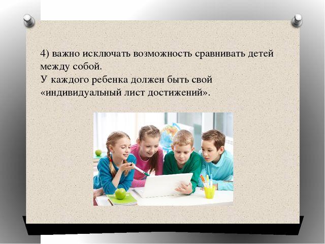 4)важно исключать возможность сравнивать детей между собой. У каждого ребенк...