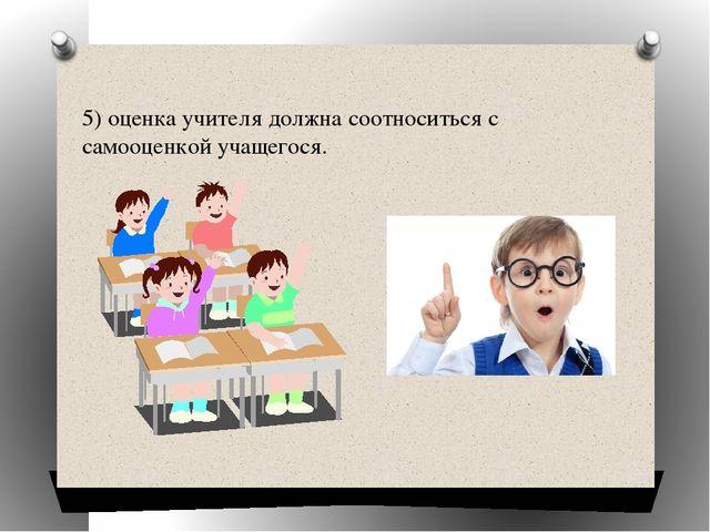 5)оценка учителя должна соотноситься с самооценкой учащегося.