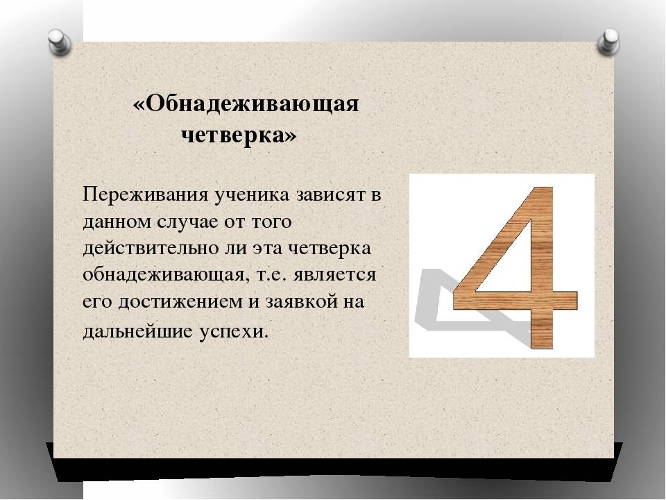 «Обнадеживающая четверка» Переживания ученика зависят в данном случае от тог...