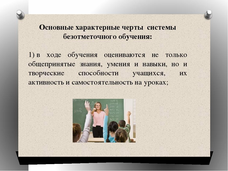 Основные характерные черты системы безотметочного обучения: 1)в ходе обучени...