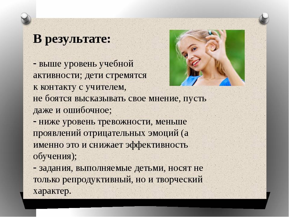 В результате: выше уровень учебной активности; дети стремятся к контакту с...