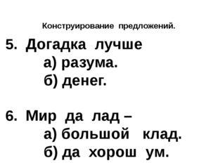 Конструирование предложений.  5. Догадка лучше а) разума. б) денег.  6. Ми