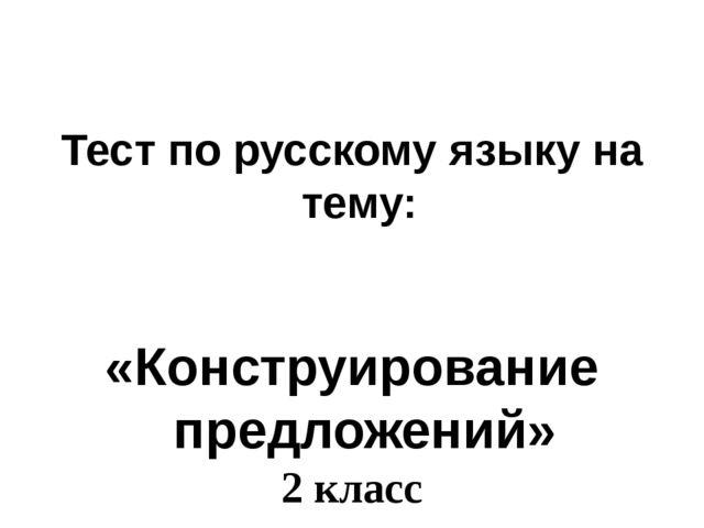 Тест по русскому языку на тему: «Конструирование предложений» 2 класс Сост...