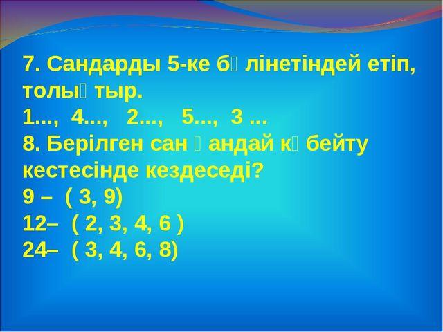 7. Сандарды 5-ке бөлінетіндей етіп, толықтыр. 1..., 4..., 2..., 5..., 3 ... 8...