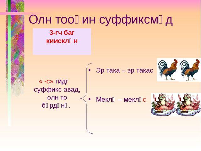Олн тооһин суффиксмүд « -с» гидг суффикс авад, олн то бүрдәнә. Эр така – эр т...