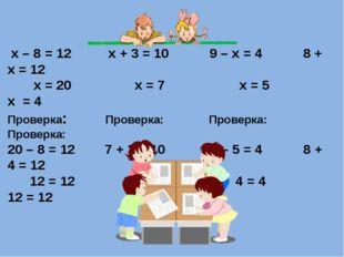 х – 8 = 12 х + 3 = 10 9 – х = 4 8 + х = 12 х = 20 х = 7 х = 5 х = 4 Проверка