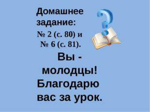 Домашнее задание: № 2 (с. 80) и № 6 (с. 81). Вы - молодцы! Благодарю вас за у