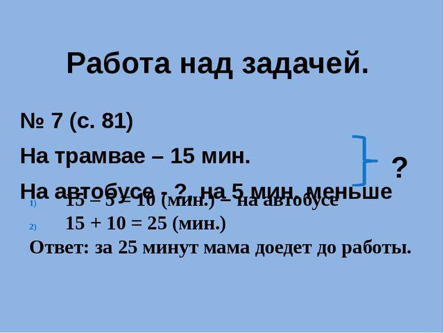 Работа над задачей. № 7 (с. 81) На трамвае – 15 мин. На автобусе - ?, на 5 ми...