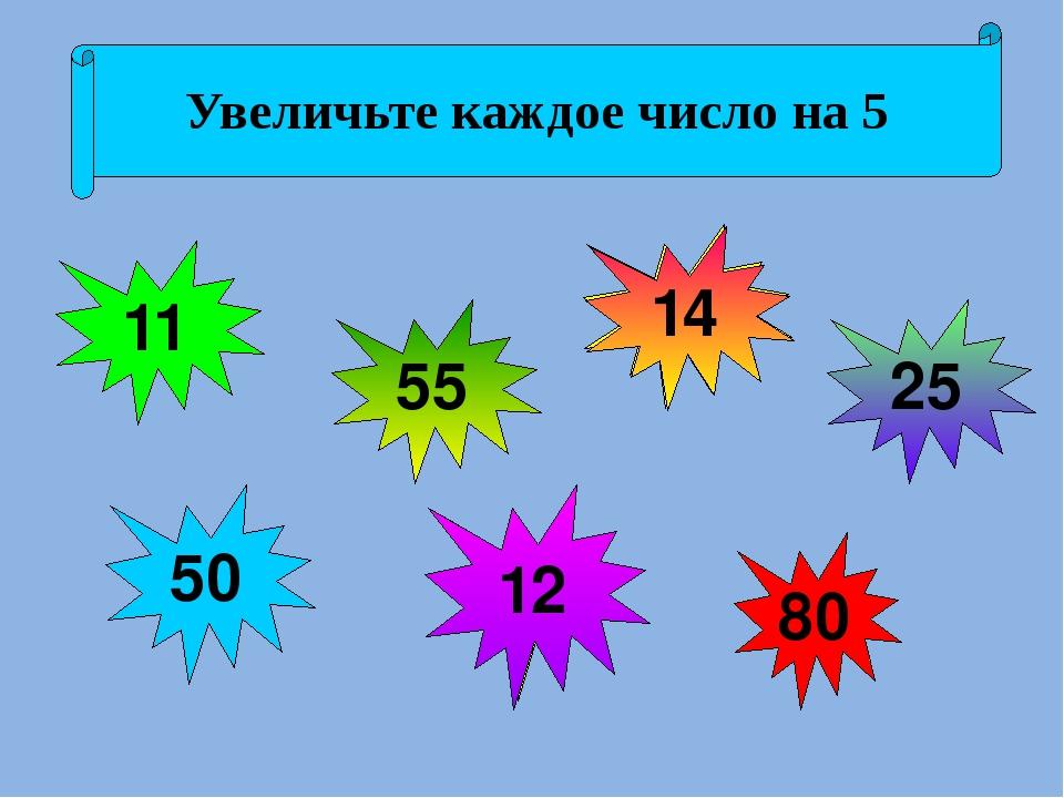 6 45 75 20 7 9 50 Увеличьте каждое число на 5 11 14 12 25 80 50 55