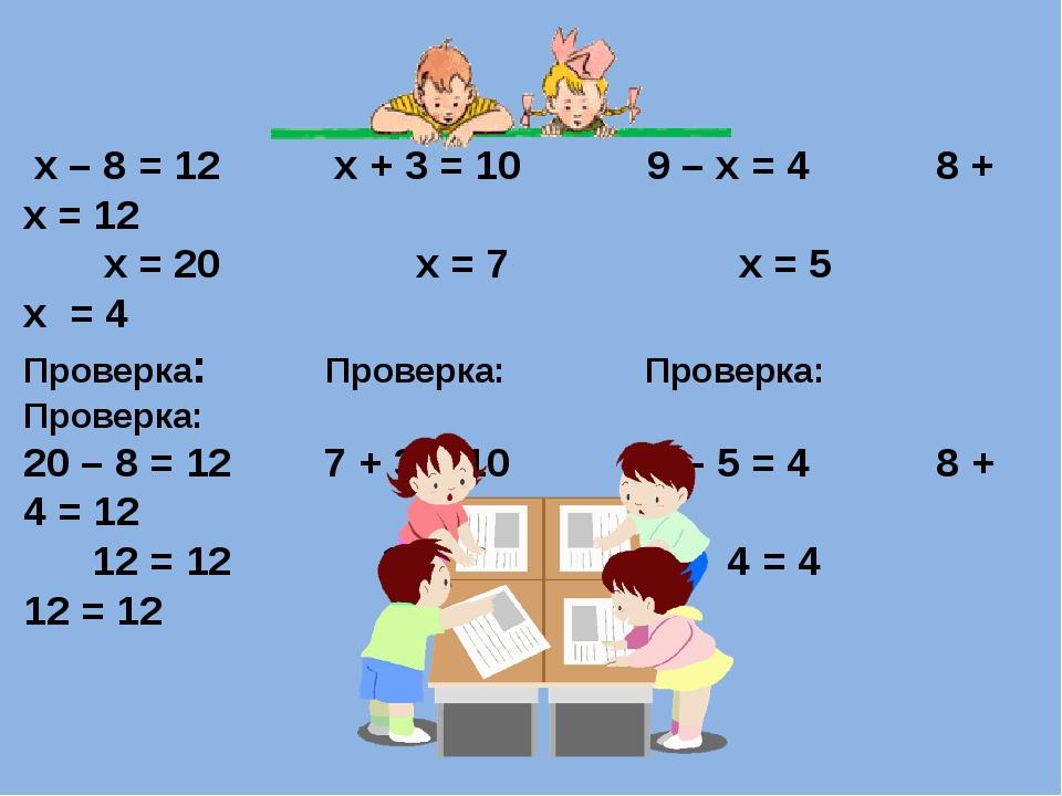х – 8 = 12 х + 3 = 10 9 – х = 4 8 + х = 12 х = 20 х = 7 х = 5 х = 4 Проверка...