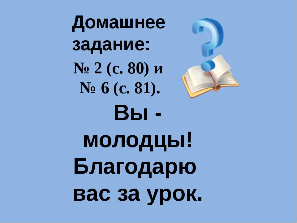 Домашнее задание: № 2 (с. 80) и № 6 (с. 81). Вы - молодцы! Благодарю вас за у...