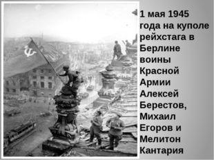 1 мая 1945 года на куполе рейхстага в Берлине воины Красной Армии Алексей Бер