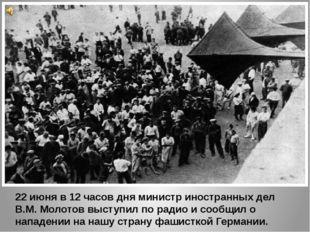 22 июня в 12 часов дня министр иностранных дел В.М. Молотов выступил по радио