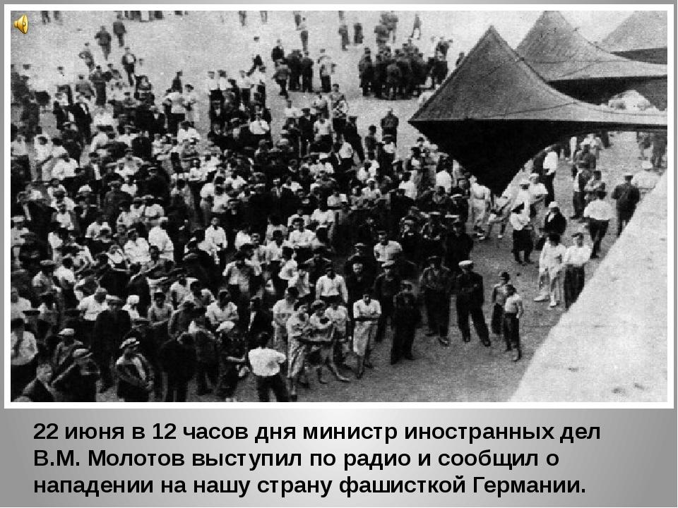 22 июня в 12 часов дня министр иностранных дел В.М. Молотов выступил по радио...