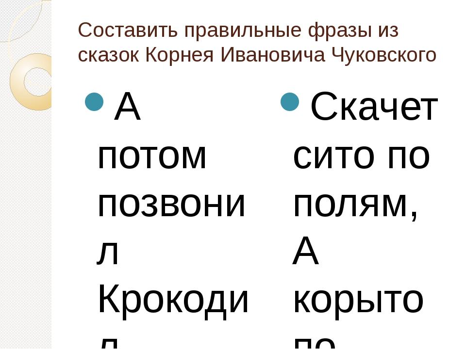 Составить правильные фразы из сказок Корнея Ивановича Чуковского А потом позв...