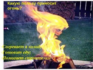 Какую пользу приносит огонь? Согревает в холод; Готовит еду; Помогает строите
