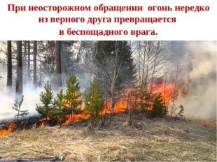 При неосторожном обращении огонь нередко из верного друга превращается в бесп