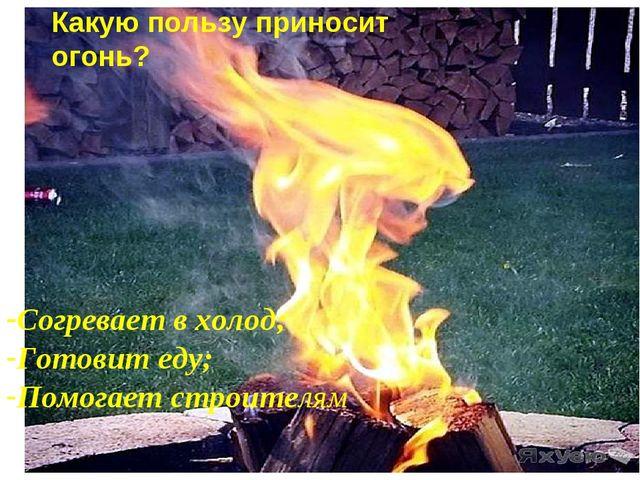 Какую пользу приносит огонь? Согревает в холод; Готовит еду; Помогает строите...