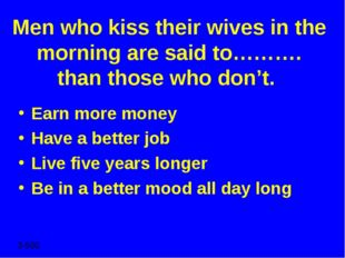 Men who kiss their wives in the morning are said to………. than those who don't.
