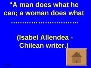 """A man does what he can; a woman does what ………………………… (Isabel Allendea - Chil"