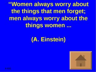 """Women always worry about the things that men forget; men always worry about"