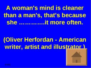 A woman's mind is cleaner than a man's, that's because she ………….it more often