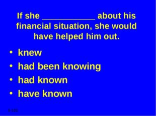 If she ___________ about his financial situation, she would have helped him o