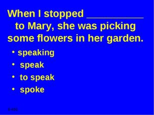 When I stopped __________ to Mary, she was picking some flowers in her garden