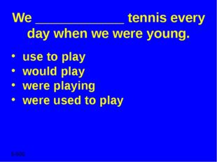 We ____________ tennis every day when we were young. use to play would play w