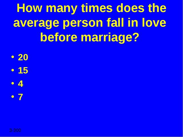 How many times does the average person fall in love before marriage? 20 15 4...