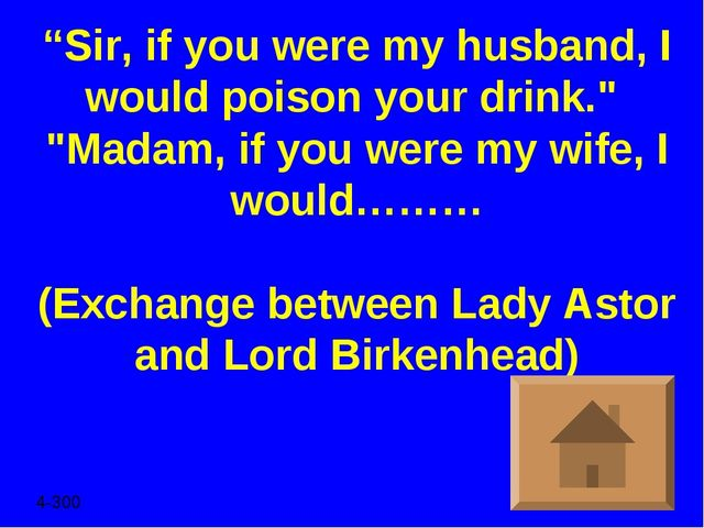 """Sir, if you were my husband, I would poison your drink."" ""Madam, if you were..."