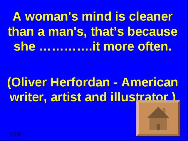 A woman's mind is cleaner than a man's, that's because she ………….it more often...
