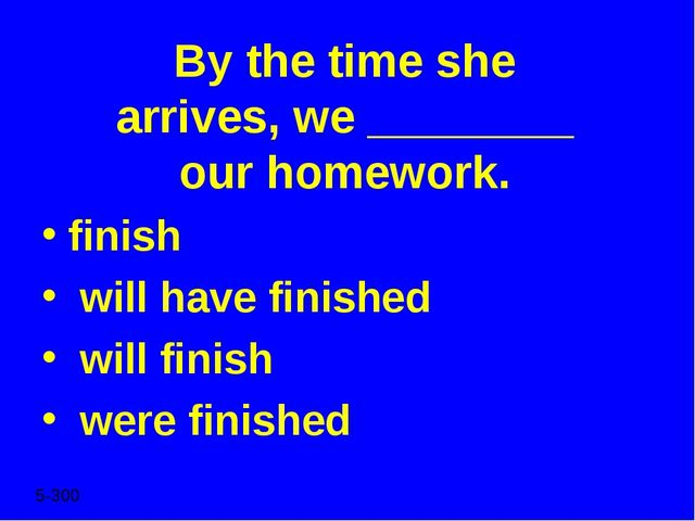 By the time she arrives, we ________ our homework. finish will have finished...